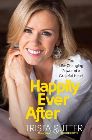 Trista Sutter's Happily Ever After- The Life Changing Power of A Grateful Heart