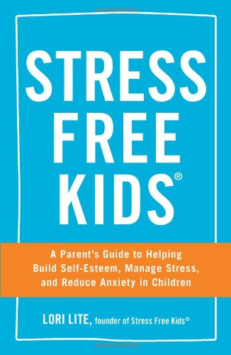 Parent's Read: Stress Free Kids,  A Parent's Guide to Helping Build Self-Esteem, Manage Stress, and Reduce Anxiety in Children.