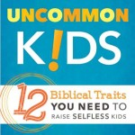 You Want This Book! Raising Uncommon Kids: 12 Biblical Traits You Need to Raise Selfless Kids